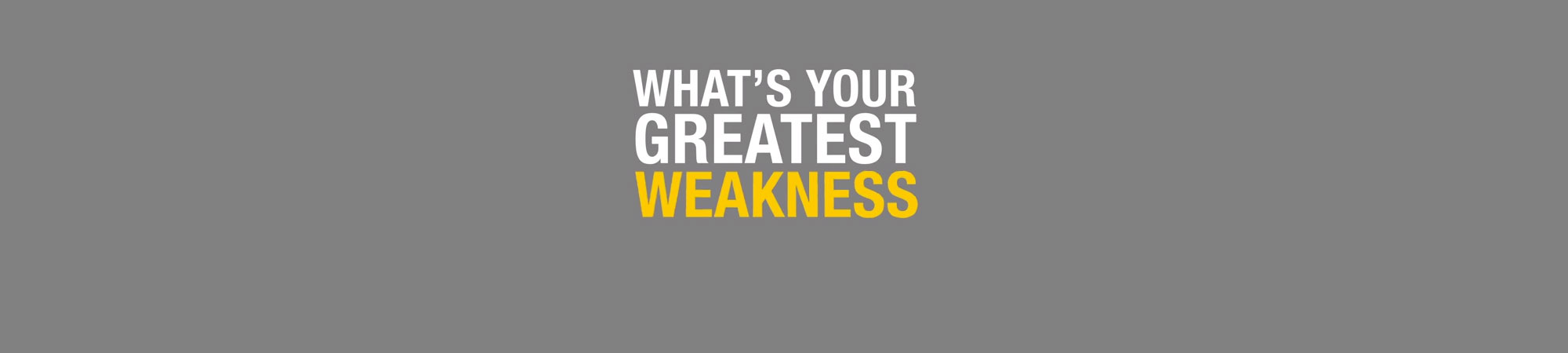 INTERVIEW QUESTION TIPS: WHAT IS YOUR GREATEST WEAKNESS?